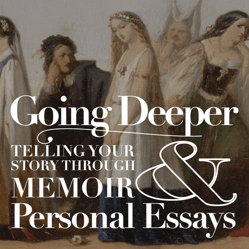 Going Deeper / Telling Your Story Through Memoir & Personal Essays